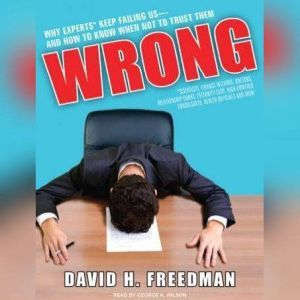 Wrong: Why Experts (Scientists, Finance Wizards, Doctors, Relationship Gurus, Celebrity CEOs, High-Powered Consultants, Health Officials and More) Keep Failing Us---and How to Know When Not to Trust Them, David H. Freedman