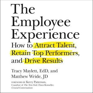 The Employee Experience: How to Attract Talent, Retain Top Performers, and Drive Results, EdD Maylett