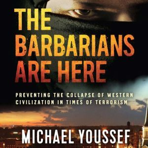 The Barbarians Are Here: Preventing the Collapse of Western Civilization in Times of Terrorism, Michael Youssef
