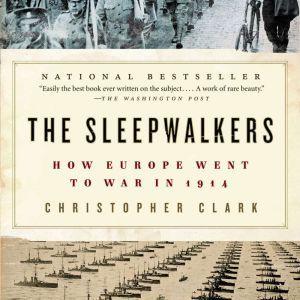 The Sleepwalkers: How Europe Went to War in 1914, Christopher Clark