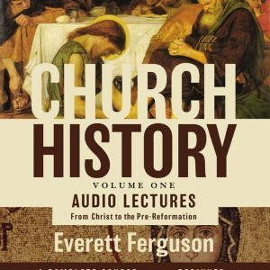 Church History, Volume One: Audio Lectures: From Christ to the Pre-Reformation, Everett Ferguson