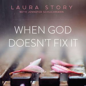 When God Doesn't Fix It: Lessons You Never Wanted to Learn, Truths You Can't Live Without, Laura Story