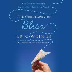 The Geography of Bliss One Grump's Search for the Happiest Places in the World, Eric Weiner
