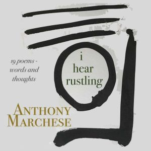 i hear rustling: Words and thoughts in 19 poems, Anthony Marchese