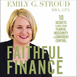 Faithful Finance 10 Secrets to Move from Fearful Insecurity to Confident Control, Emily G. Stroud
