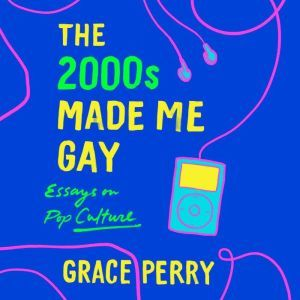 The 2000s Made Me Gay: Essays on Pop Culture, Grace Perry
