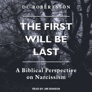 The First Will Be Last: A Biblical Perspective On Narcissism, DC Robertsson