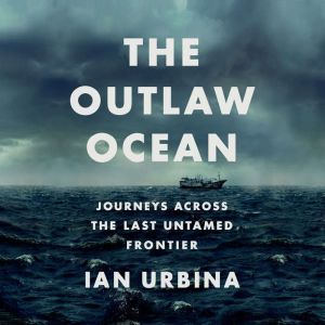 The Outlaw Ocean Journeys Across the Last Untamed Frontier, Ian Urbina