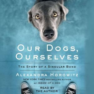 Our Dogs, Ourselves The Story of a Singular Bond, Alexandra Horowitz