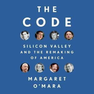 The Code: Silicon Valley and the Remaking of America, Margaret O'Mara