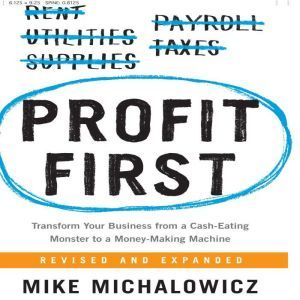 Profit First Transform Your Business from a Cash-Eating Monster to a Money-Making Machine, Mike Michalowicz