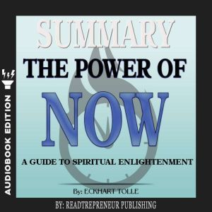 Summary of The Power of Now: A Guide to Spiritual Enlightenment by Eckhart Tolle, Readtrepreneur Publishing