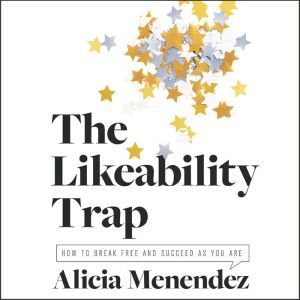 The Likeability Trap How to Break Free and Succeed as You Are, Alicia Menendez