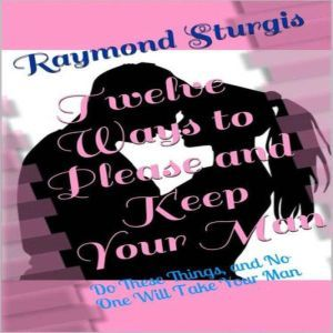 Twelve Ways to Please and Keep Your Man: ( Do These Things, and No One Will Take Your Man ), Raymond Sturgis