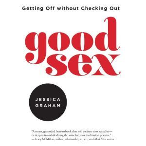 Good Sex Getting Off without Checking Out, Jessica Graham