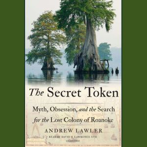 The Secret Token Myth, Obsession, and the Search for the Lost Colony of Roanoke, Andrew Lawler