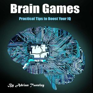 Brain Games: Practical Tips to Boost Your IQ, Adrian Tweeley