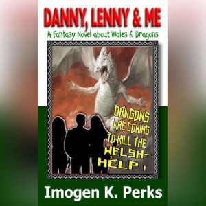 Danny, Lenny And Me - Investigate Weird Things: A Welsh Fantasy About Dragons And Death, Imogen K. Perks
