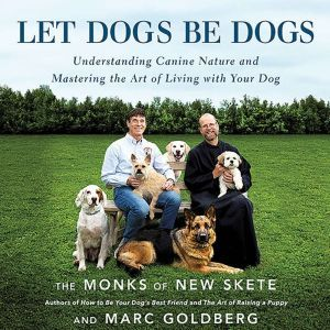 Let Dogs Be Dogs Understanding Canine Nature and Mastering the Art of Living with Your Dog, Dan Woren
