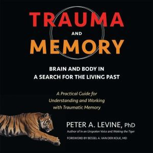 Trauma and Memory Brain and Body in a Search for the Living Past: A Practical Guide for Understanding and Working with Traumatic Memory, Peter A. Levine, Ph.D.
