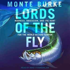 Lords of the Fly Madness, Obsession, and the Hunt for the World Record Tarpon, Monte Burke