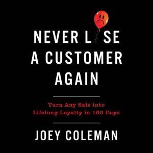 Never Lose a Customer Again Turn Any Sale into Lifelong Loyalty in 100 Days, Joey Coleman