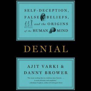 Denial: Self-Deception, False Beliefs, and the Origins of the Human Mind, Ajit Varki