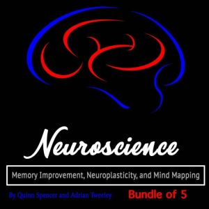 Neuroscience: Memory Improvement, Neuroplasticity, and Mind Mapping, Quinn Spencer