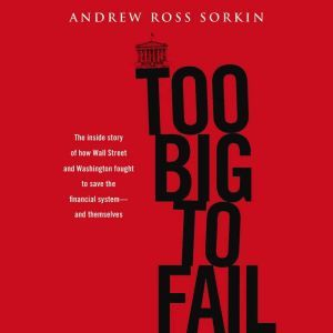 Too Big to Fail The Inside Story of How Wall Street and Washington Fought to Save the FinancialS ystem---and Themselves, Andrew Ross Sorkin