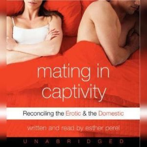 Mating in Captivity In Search of Erotic Intelligence, Esther Perel