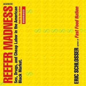 Reefer Madness: Sex, Drugs and Cheap Labor in the Black Market, Eric Schlosser