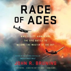 Race of Aces WWII's Elite Airmen and the Epic Battle to Become the Master of the Sky, John R Bruning
