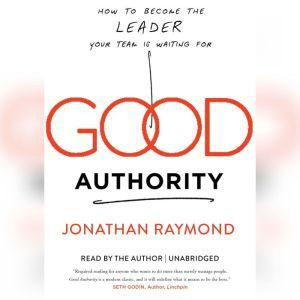 Good Authority: How to Become the Leader Your Team Is Waiting For, Jonathan Raymond