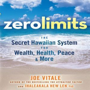 Zero Limits: The Secret Hawaiian System for Wealth, Health, Peace, and More, Ihaleakaia Hew Len