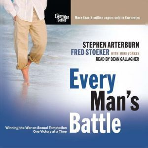 Every Man's Battle Winning the War on Sexual Temptation One Victory at a Time, Stephen Arterburn