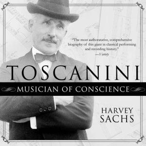 Toscanini: Musician of Conscience, Harvey Sachs