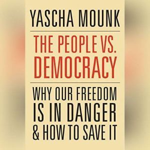 The People vs. Democracy: Why Our Freedom Is in Danger and How to Save It, Yascha Mounk