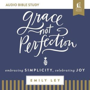 Grace, Not Perfection: Audio Bible Studies: Embracing Simplicity, Celebrating Joy, Emily Ley