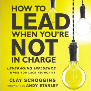 How to Lead When You're Not in Charge Leveraging Influence When You Lack Authority, Clay Scroggins