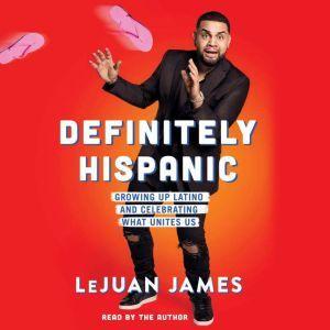 Definitely Hispanic Essays on Growing Up Latino and Celebrating What Unites Us, LeJuan James