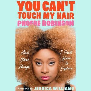 You Can't Touch My Hair: And Other Things I Still Have to Explain, Phoebe Robinson
