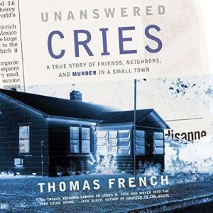 Unanswered Cries A True Story of Friends, Neighbors, and Murder in a Small Town, Thomas French