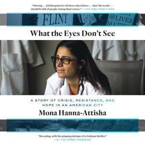 What the Eyes Don't See A Story of Crisis, Resistance, and Hope in an American City, Mona Hanna-Attisha