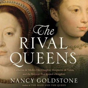 The Rival Queens Catherine de' Medici, Her Daughter Marguerite de Valois, and the Betrayal that Ignited a Kingdom, Nancy Goldstone
