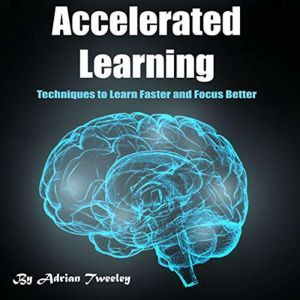 Accelerated Learning: Techniques to Learn Faster and Focus Better, Adrian Tweeley
