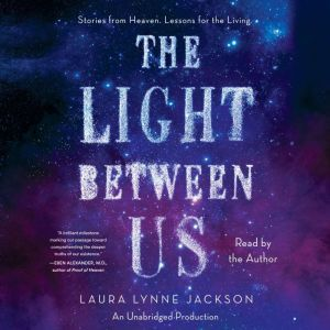 The Light Between Us Stories from Heaven. Lessons for the Living., Laura Lynne Jackson