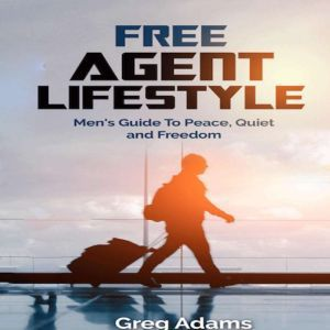 Free Agent Lifestyle Men's Guide To Peace, Quiet & Freedom, Greg Adams
