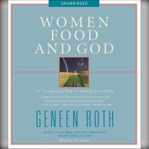 Women Food and God An Unexpected Path to Almost Everything, Geneen Roth