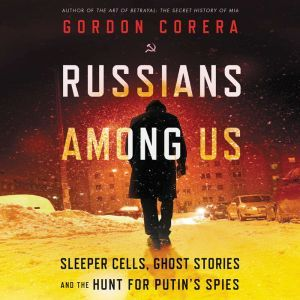 Russians Among Us Sleeper Cells, Ghost Stories, and the Hunt for Putin's Spies, Gordon Corera