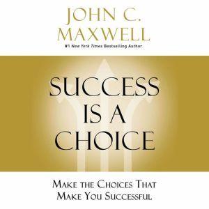 Success Is a Choice: Make the Choices That Make You Successful, John C. Maxwell